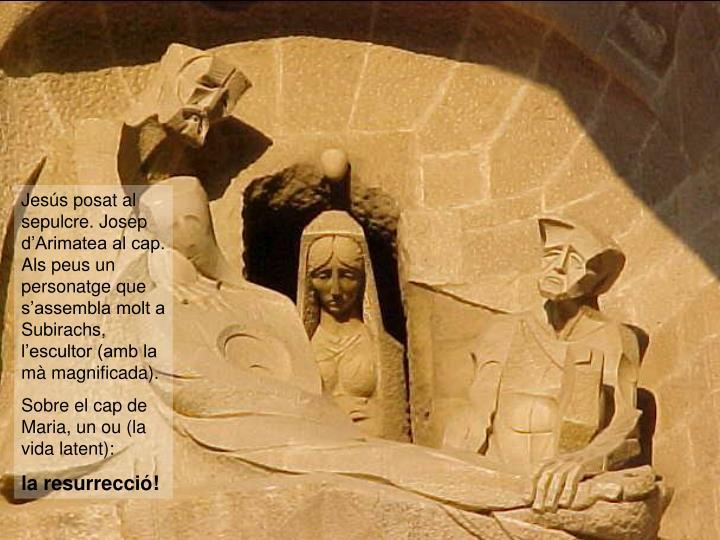 Jesús posat al sepulcre. Josep d'Arimatea al cap. Als peus un personatge que s'assembla molt a Subirachs, l'escultor (amb la mà magnificada).