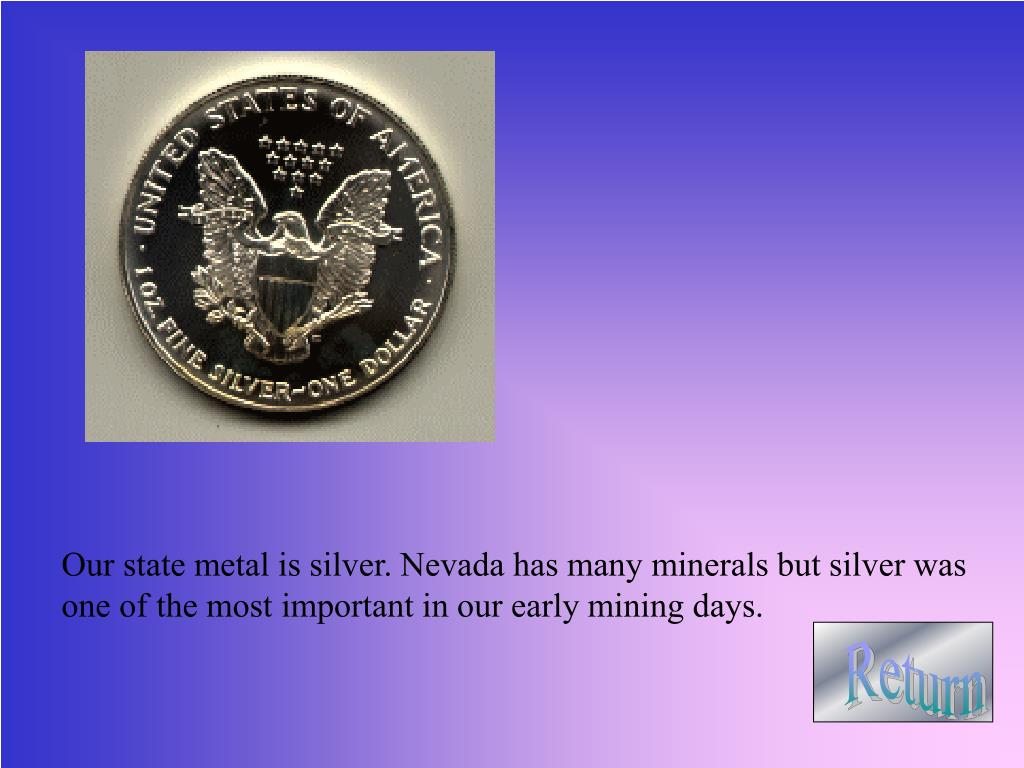 Our state metal is silver. Nevada has many minerals but silver was