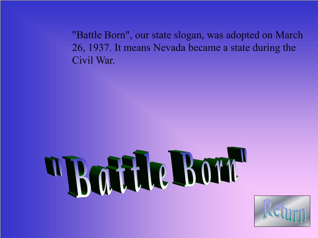 """Battle Born"", our state slogan, was adopted on March 26, 1937. It means Nevada became a state during the Civil War."