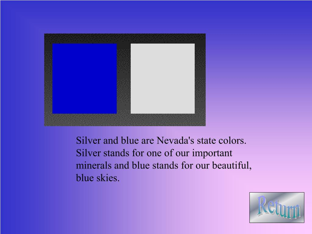 Silver and blue are Nevada's state colors.    Silver stands for one of our important minerals and blue stands for our beautiful, blue skies.