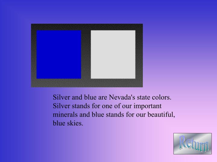 Silver and blue are Nevada's state colors.    Silver stands for one of our important minerals and bl...
