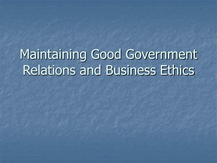 Maintaining good government relations and business ethics