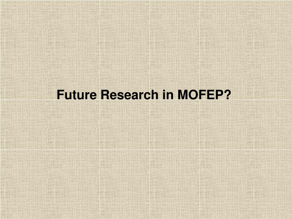 Future Research in MOFEP?