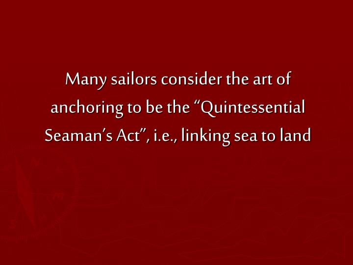 "Many sailors consider the art of anchoring to be the ""Quintessential Seaman's Act"", i.e., linking sea to land"