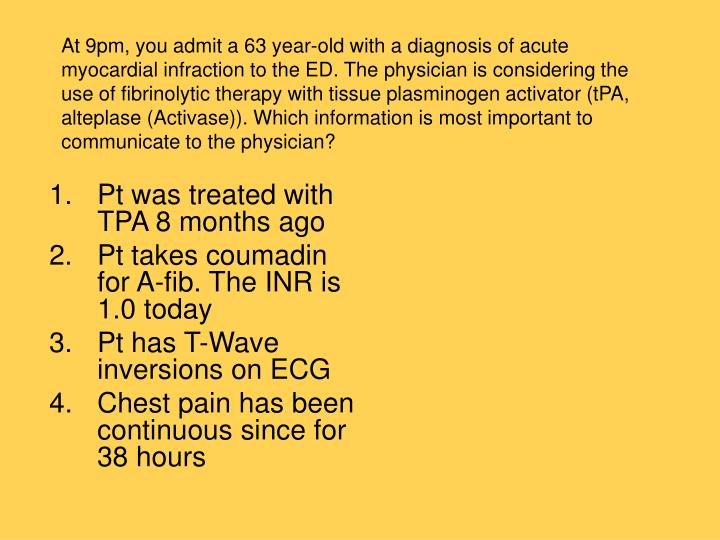 At 9pm, you admit a 63 year-old with a diagnosis of acute myocardial infraction to the ED. The physician is considering the use of fibrinolytic therapy with tissue plasminogen activator (tPA, alteplase (Activase)). Which information is most important to communicate to the physician?