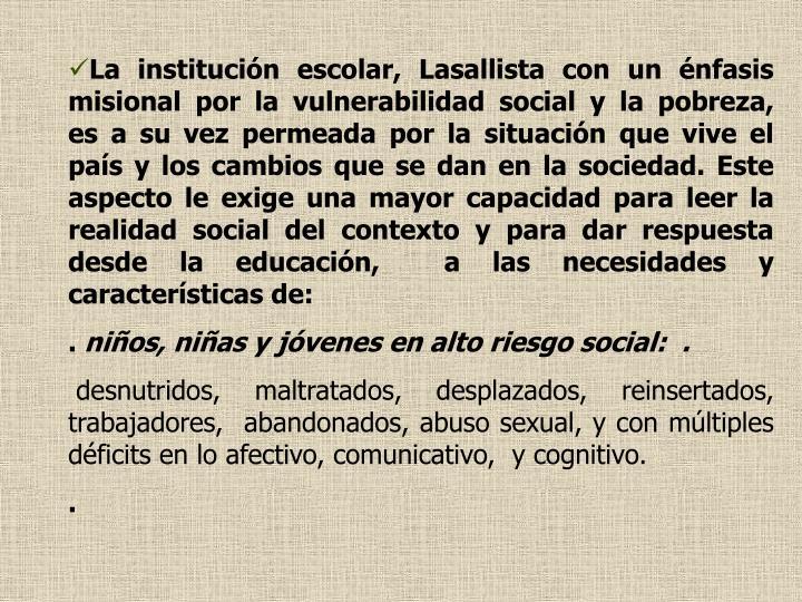 La institución escolar, Lasallista con un énfasis misional por la vulnerabilidad social y la pobreza,  es a su vez permeada por la situación que vive el país y los cambios que se dan en la sociedad