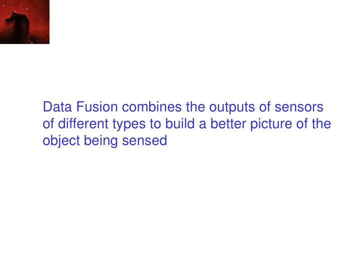 Data Fusion combines the outputs of sensors of different types to build a better picture of the object being sensed