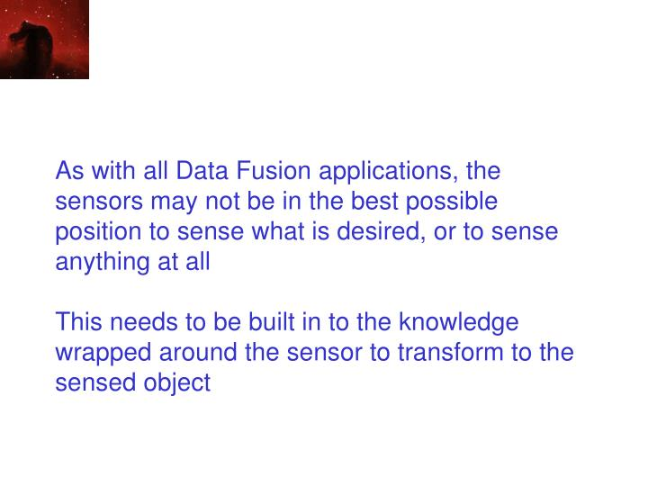 As with all Data Fusion applications, the sensors may not be in the best possible position to sense what is desired, or to sense anything at all