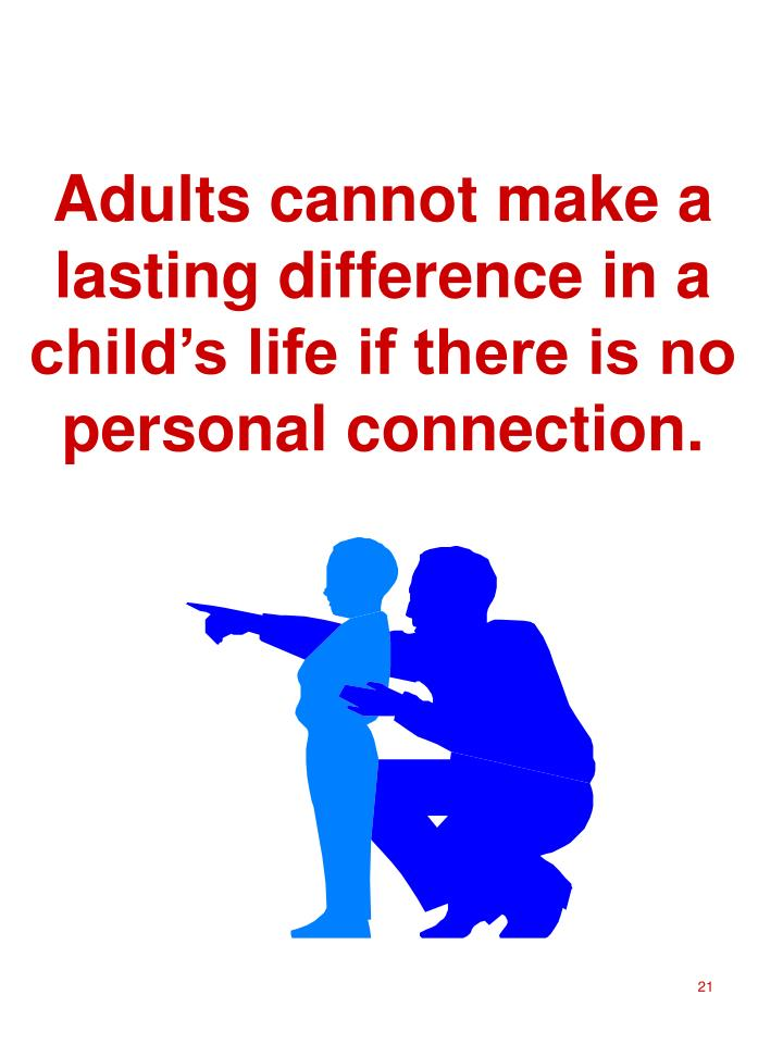 Adults cannot make a lasting difference in a child's life if there is no personal connection.