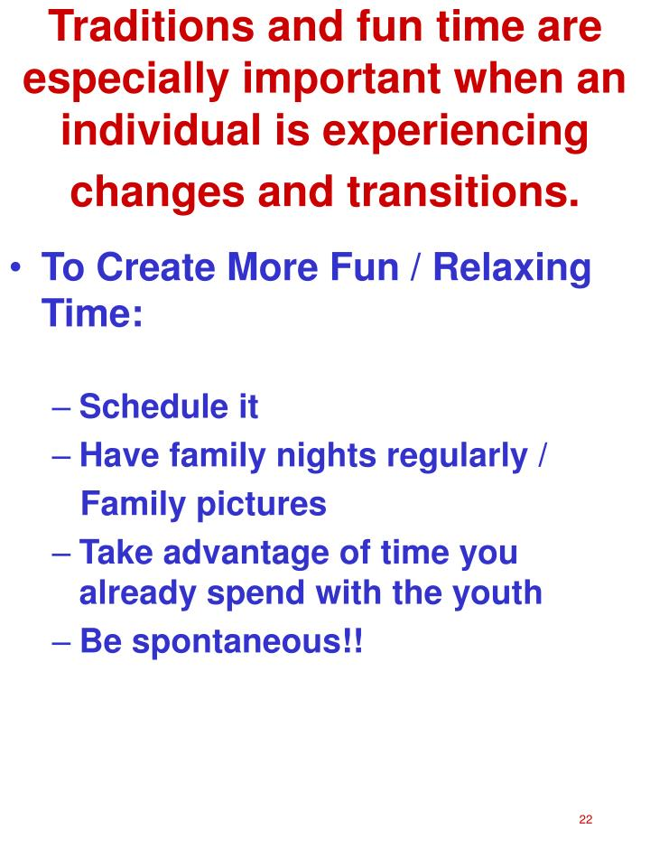 Traditions and fun time are especially important when an individual is experiencing changes and transitions.
