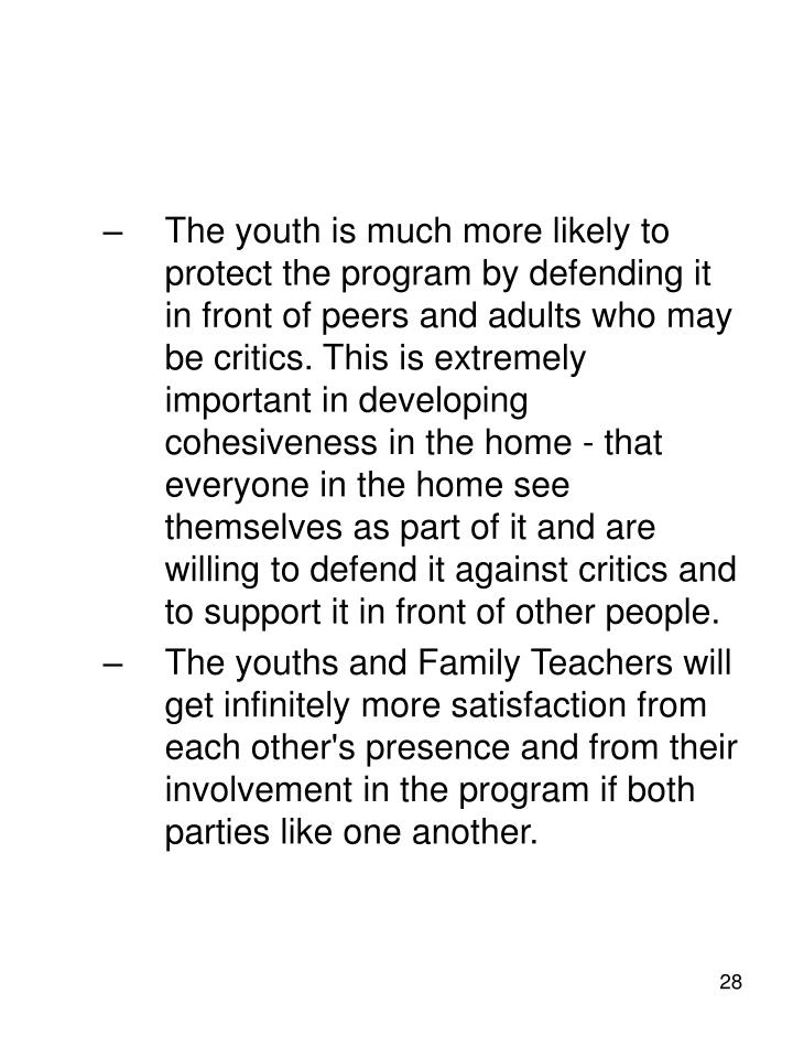 The youth is much more likely to protect the program by defending it in front of peers and adults who may be critics. This is extremely important in developing cohesiveness in the home - that everyone in the home see themselves as part of it and are willing to defend it against critics and to support it in front of other people.