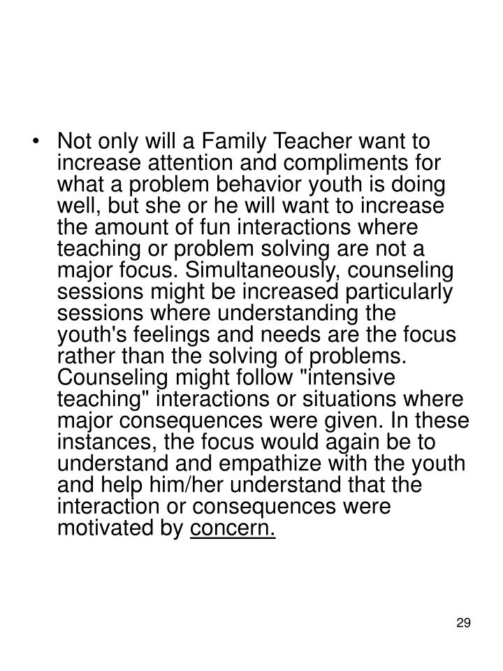 "Not only will a Family Teacher want to increase attention and compliments for what a problem behavior youth is doing well, but she or he will want to increase the amount of fun interactions where teaching or problem solving are not a major focus. Simultaneously, counseling sessions might be increased particularly sessions where understanding the youth's feelings and needs are the focus rather than the solving of problems. Counseling might follow ""intensive teaching"" interactions or situations where major consequences were given. In these instances, the focus would again be to understand and empathize with the youth and help him/her understand that the interaction or consequences were motivated by"