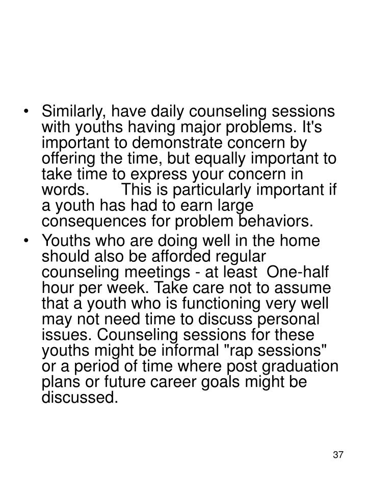 Similarly, have daily counseling sessions with youths having major problems. It's important to demonstrate concern by offering the time, but equally important to take time to express your concern in words.	This is particularly important if a youth has had to earn large consequences for problem behaviors.