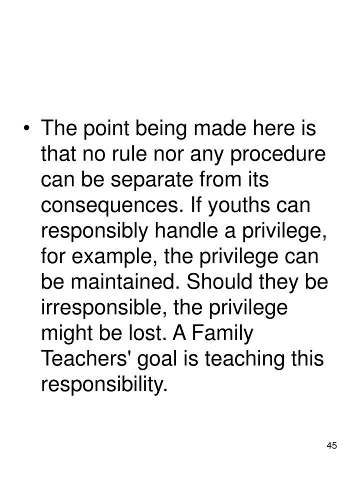 The point being made here is that no rule nor any procedure can be separate from its consequences. If youths can responsibly handle a privilege, for example, the privilege can be maintained. Should they be irresponsible, the privilege might be lost. A Family Teachers' goal is teaching this responsibility.