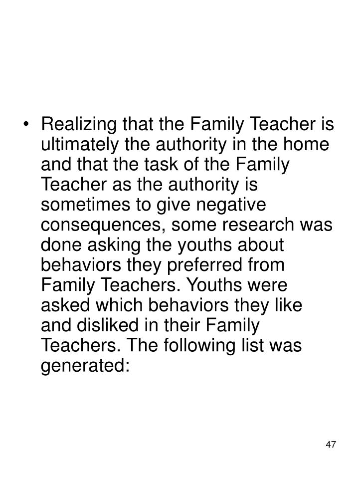 Realizing that the Family Teacher is ultimately the authority in the home and that the task of the Family Teacher as the authority is sometimes to give negative consequences, some research was done asking the youths about behaviors they preferred from Family Teachers. Youths were asked which behaviors they like and disliked in their Family Teachers. The following list was generated:
