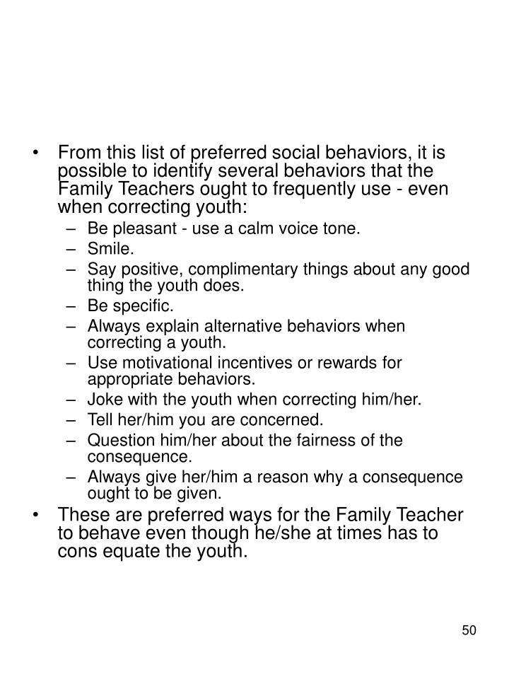 From this list of preferred social behaviors, it is possible to identify several behaviors that the Family Teachers ought to frequently use - even when correcting youth: