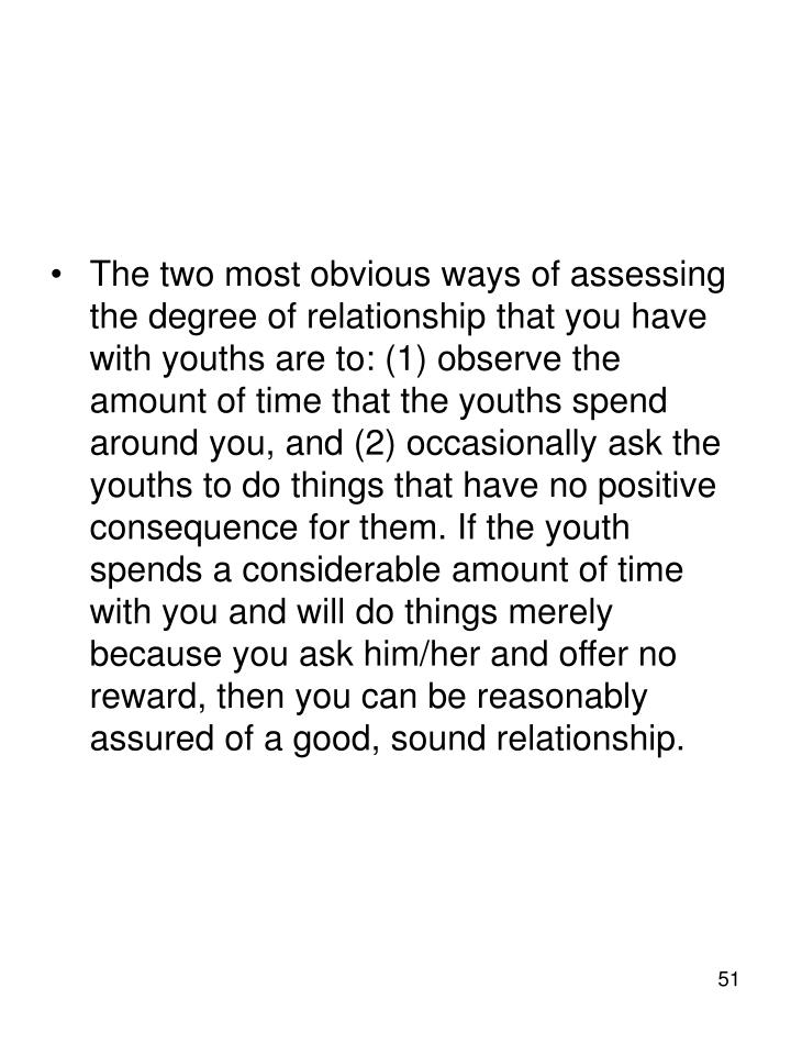 The two most obvious ways of assessing the degree of relationship that you have with youths are to: (1) observe the amount of time that the youths spend around you, and (2) occasionally ask the youths to do things that have no positive consequence for them. If the youth spends a considerable amount of time with you and will do things merely because you ask him/her and offer no reward, then you can be reasonably assured of a good, sound relationship.