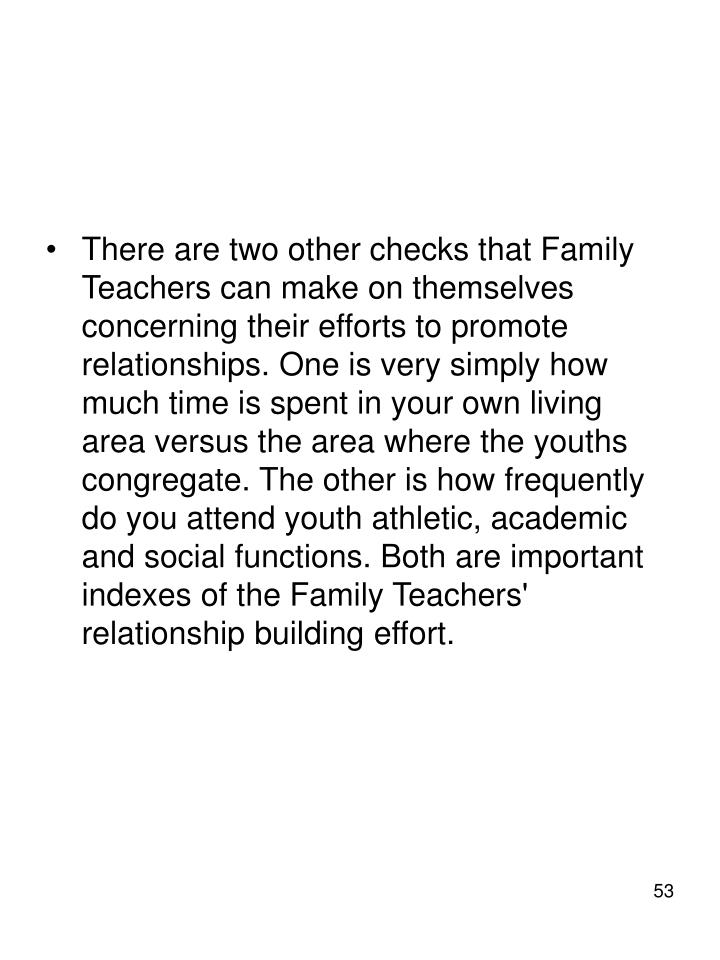 There are two other checks that Family Teachers can make on themselves concerning their efforts to promote relationships. One is very simply how much time is spent in your own living area versus the area where the youths congregate. The other is how frequently do you attend youth athletic, academic and social functions. Both are important indexes of the Family Teachers' relationship building effort.