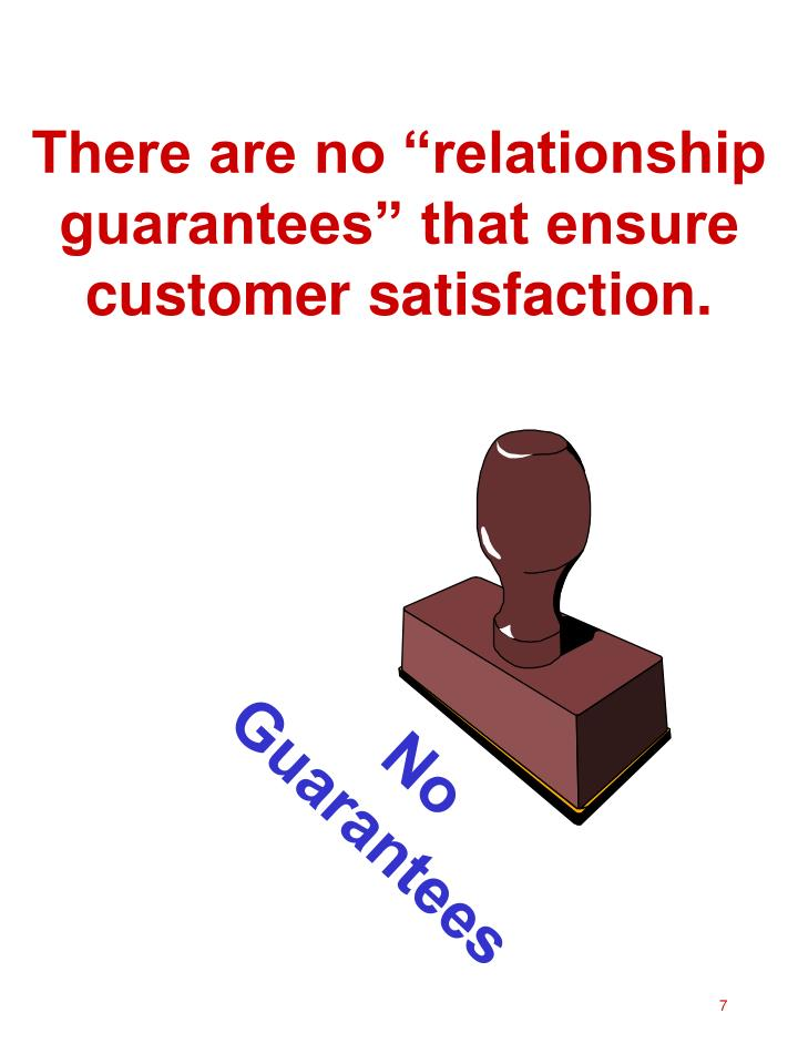 "There are no ""relationship guarantees"" that ensure customer satisfaction."