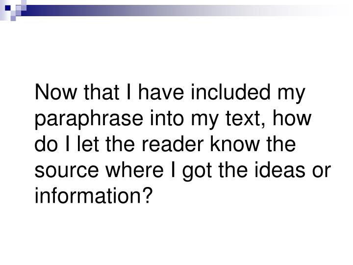 Now that I have included my paraphrase into my text, how do I let the reader know the source where I got the ideas or information?