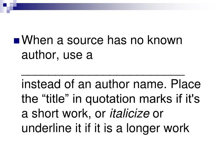 "When a source has no known author, use a ________________________ instead of an author name. Place the ""title"" in quotation marks if it's a short work, or"