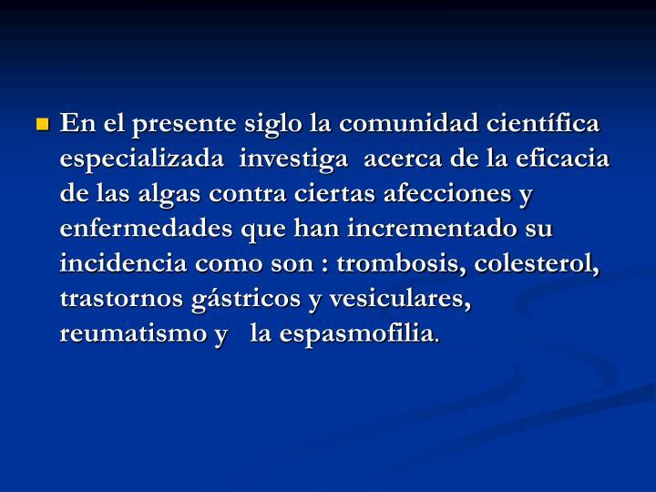 En el presente siglo la comunidad científica especializada  investiga  acerca de la eficacia de las algas contra ciertas afecciones y enfermedades que han incrementado su incidencia como son : trombosis, colesterol, trastornos gástricos y vesiculares, reumatismo y  la espasmofilia