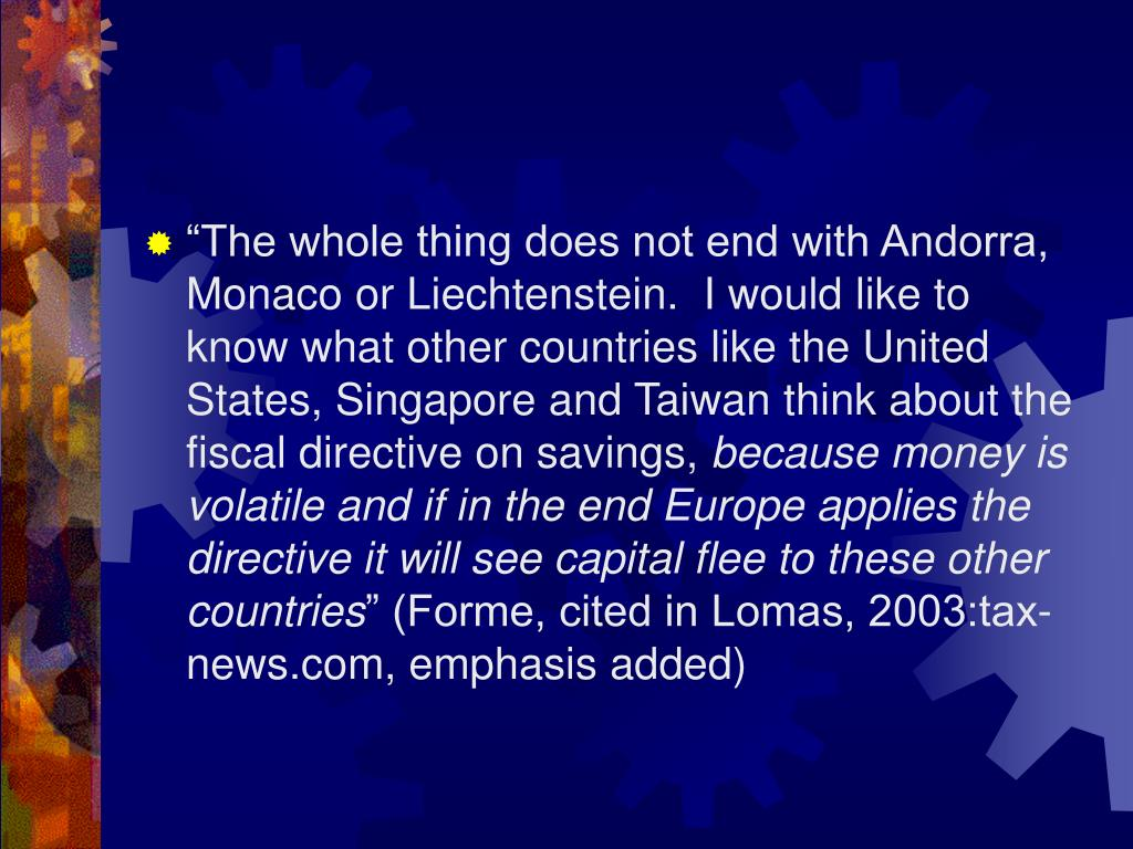 """The whole thing does not end with Andorra, Monaco or Liechtenstein.  I would like to know what other countries like the United States, Singapore and Taiwan think about the fiscal directive on savings,"