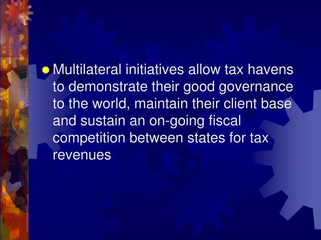 Multilateral initiatives allow tax havens to demonstrate their good governance to the world, maintain their client base and sustain an on-going fiscal competition between states for tax revenues