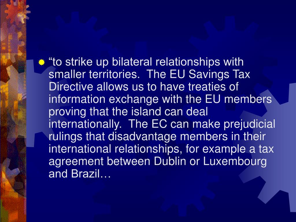 """to strike up bilateral relationships with smaller territories.  The EU Savings Tax Directive allows us to have treaties of information exchange with the EU members proving that the island can deal internationally.  The EC can make prejudicial rulings that disadvantage members in their international relationships, for example a tax agreement between Dublin or Luxembourg and Brazil…"