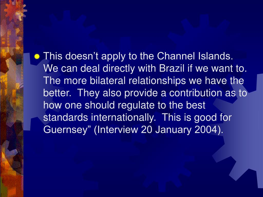 "This doesn't apply to the Channel Islands.  We can deal directly with Brazil if we want to.  The more bilateral relationships we have the better.  They also provide a contribution as to how one should regulate to the best standards internationally.  This is good for Guernsey"" (Interview 20 January 2004)."