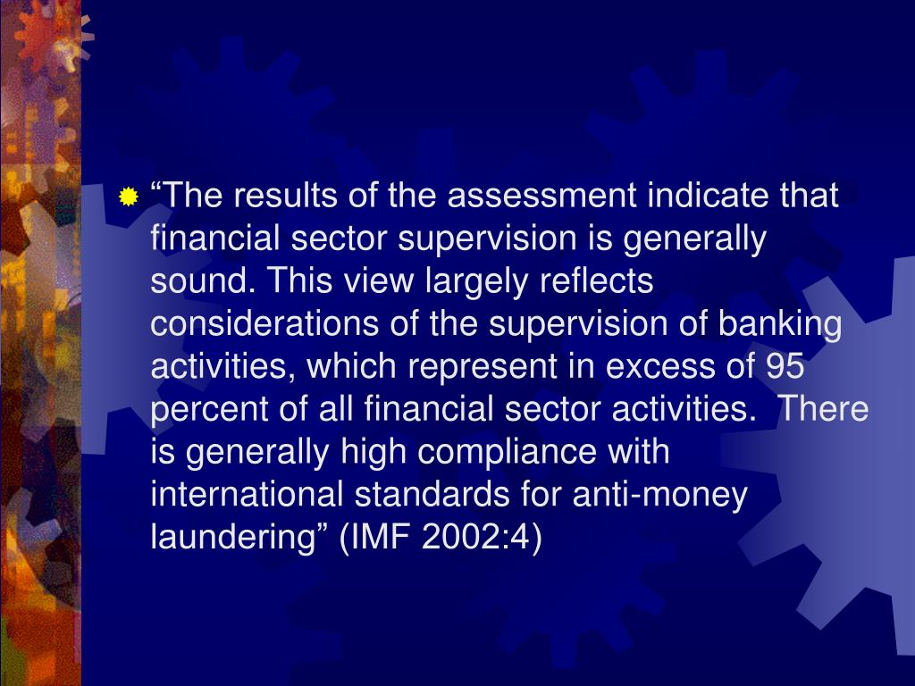 """The results of the assessment indicate that financial sector supervision is generally sound. This view largely reflects considerations of the supervision of banking activities, which represent in excess of 95 percent of all financial sector activities.  There is generally high compliance with international standards for anti-money laundering"" (IMF 2002:4)"