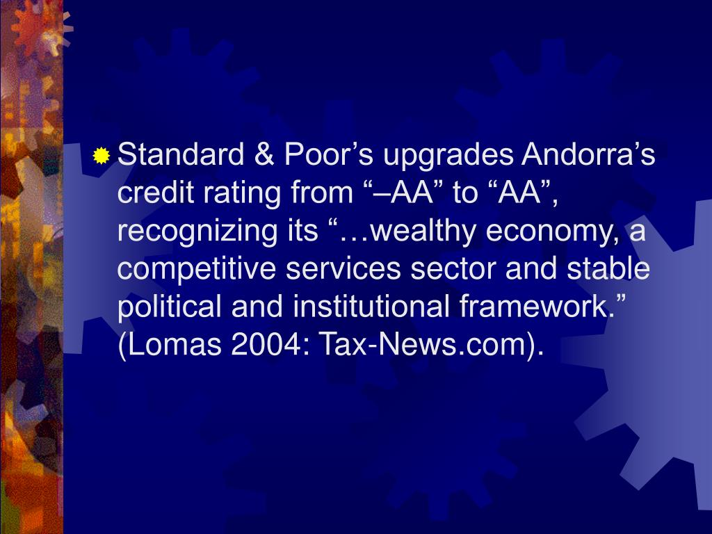 "Standard & Poor's upgrades Andorra's credit rating from ""–AA"" to ""AA"", recognizing its ""…wealthy economy, a competitive services sector and stable political and institutional framework."" (Lomas 2004: Tax-News.com)."