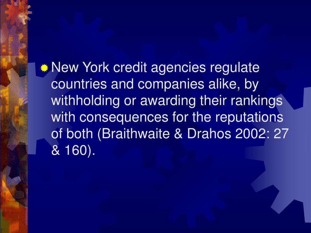 New York credit agencies regulate countries and companies alike, by withholding or awarding their rankings with consequences for the reputations of both (Braithwaite & Drahos 2002: 27 & 160).