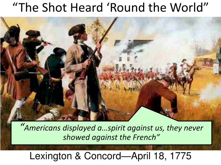 the shot heard round the world Was the shot heard round the world fired in lexington or concord the shot heard round the world is part of a line in the concord hymn, written in the 1830's by writer / philosopher ralph waldo emerson for the dedication of a monument at the site of concord's north bridge here once the embattled farmers stood.