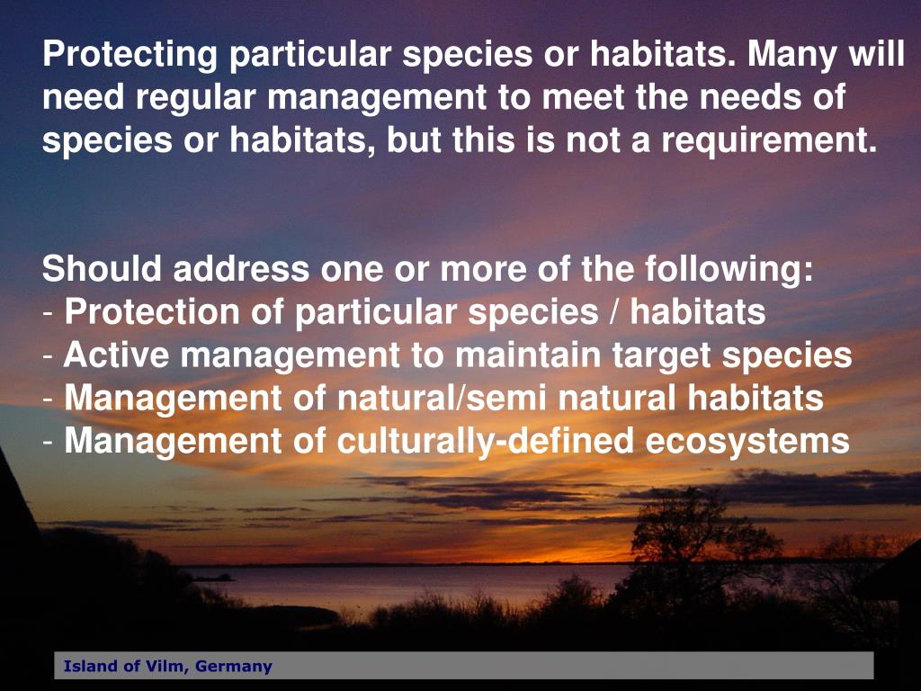 Protecting particular species or habitats. Many will need regular management to meet the needs of species or habitats, but this is not a requirement.