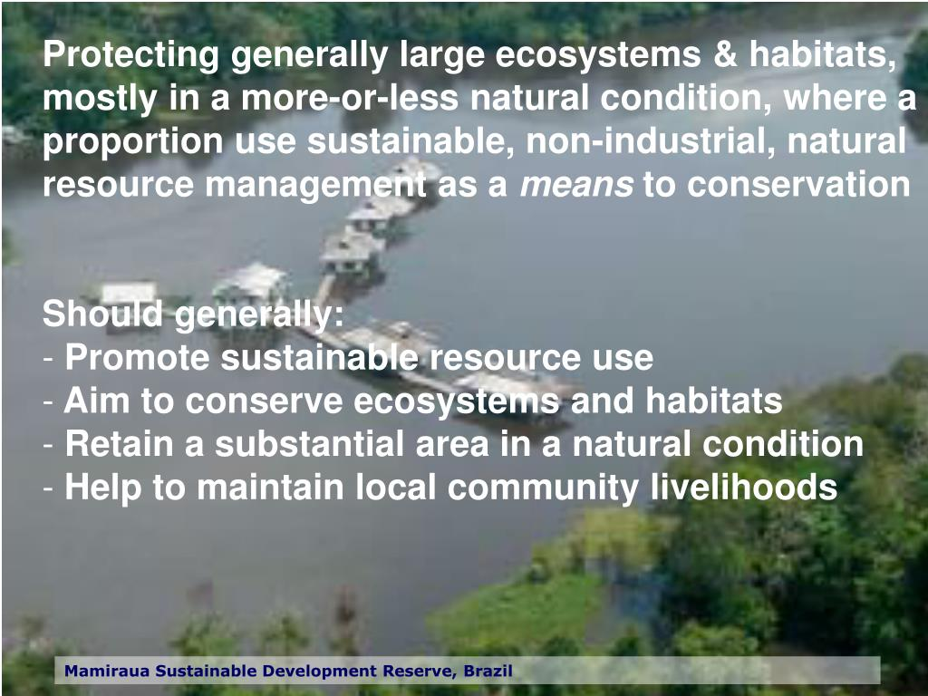 Protecting generally large ecosystems & habitats, mostly in a more-or-less natural condition, where a proportion use sustainable, non-industrial, natural resource management