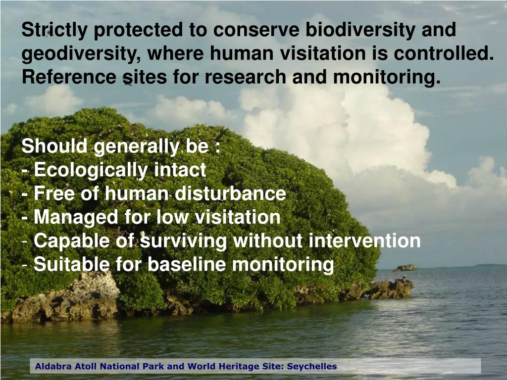 Strictly protected to conserve biodiversity and geodiversity, where human visitation is controlled. Reference sites for research and monitoring.