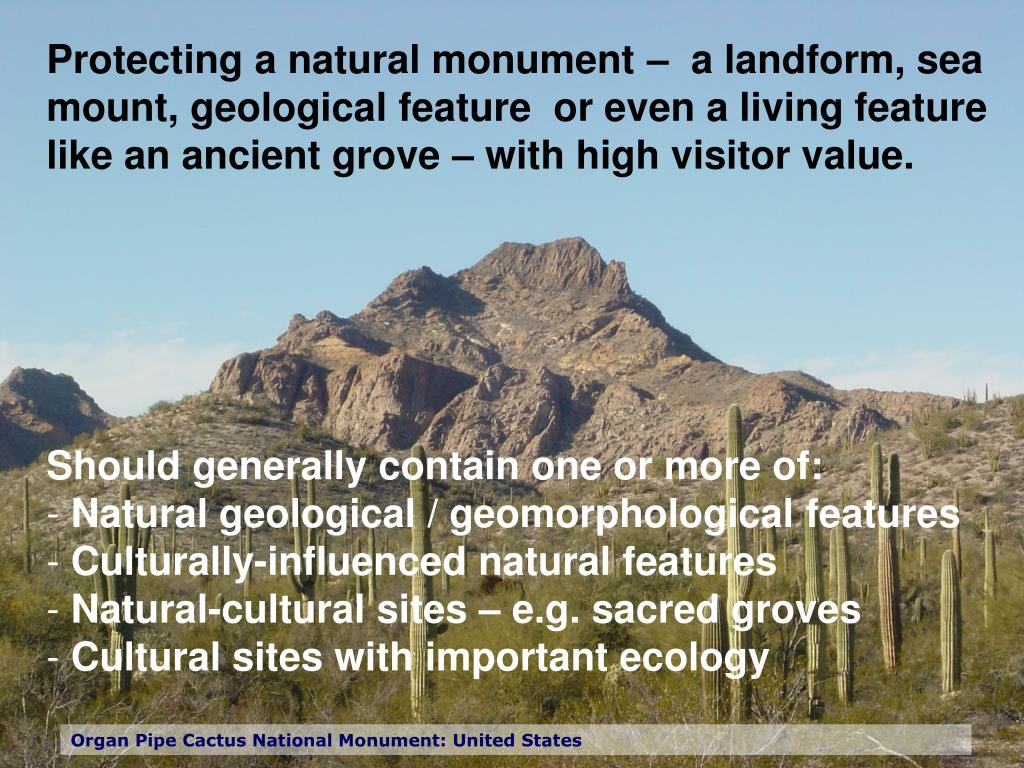 Protecting a natural monument –  a landform, sea mount, geological feature  or even a living feature like an ancient grove – with high visitor value.