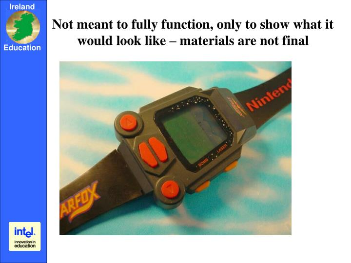 Not meant to fully function, only to show what it would look like – materials are not final