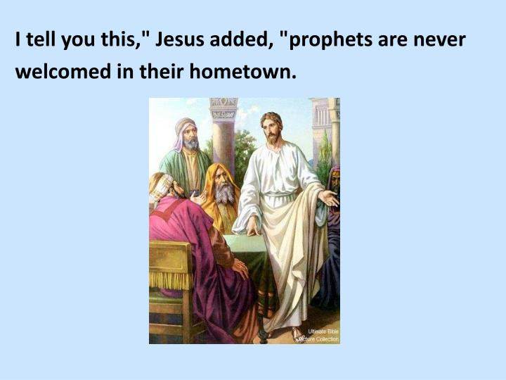 "I tell you this,"" Jesus added, ""prophets are never"