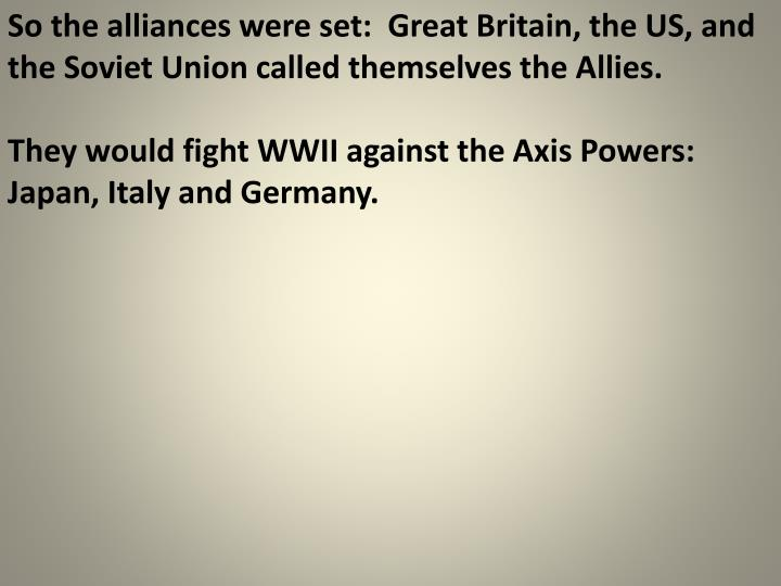 So the alliances were set:  Great Britain, the US, and the Soviet Union called themselves the Allies.