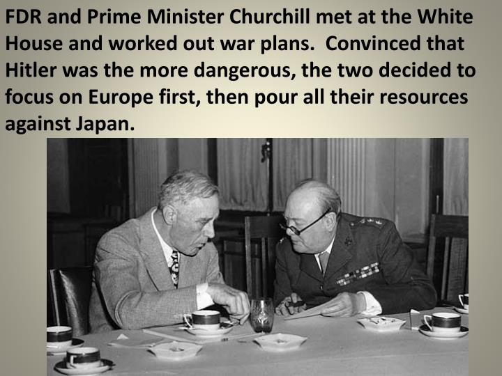 FDR and Prime Minister Churchill met at the White House and worked out war plans.  Convinced that Hitler was the more dangerous, the two decided to focus on Europe first, then pour all their resources against Japan.