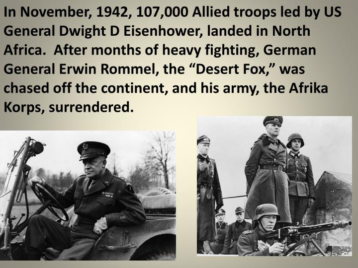"In November, 1942, 107,000 Allied troops led by US General Dwight D Eisenhower, landed in North Africa.  After months of heavy fighting, German General Erwin Rommel, the ""Desert Fox,"" was chased off the continent, and his army, the Afrika Korps, surrendered."