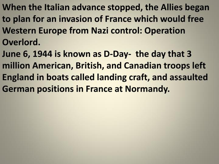 When the Italian advance stopped, the Allies began to plan for an invasion of France which would free Western Europe from Nazi control: Operation Overlord.