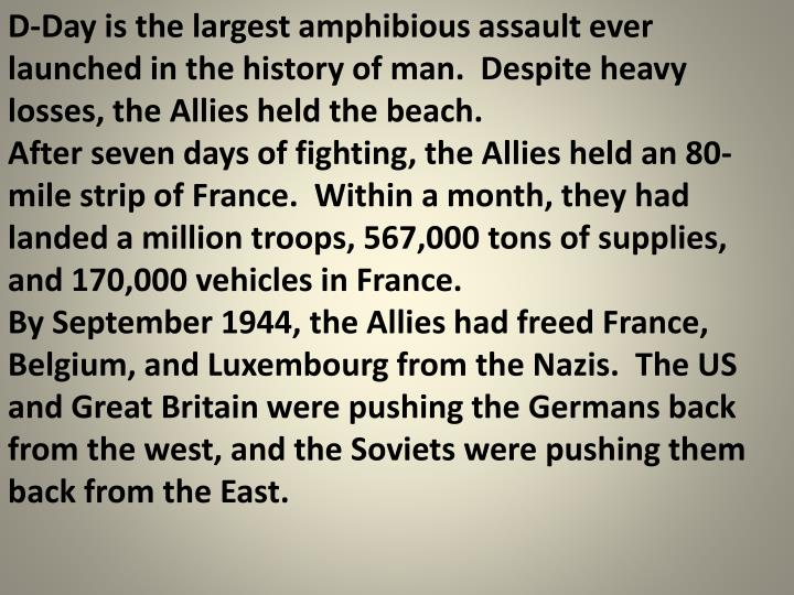 D-Day is the largest amphibious assault ever launched in the history of man.  Despite heavy losses, the Allies held the beach.