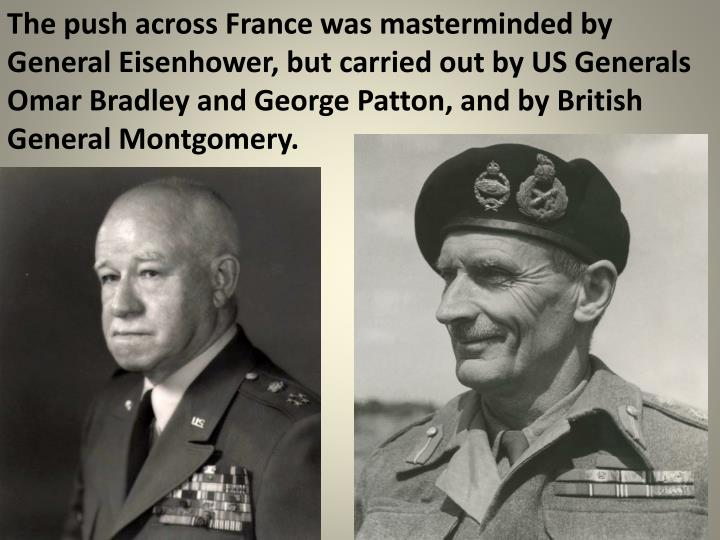 The push across France was masterminded by General Eisenhower, but carried out by US Generals Omar Bradley and George Patton, and by British General Montgomery.