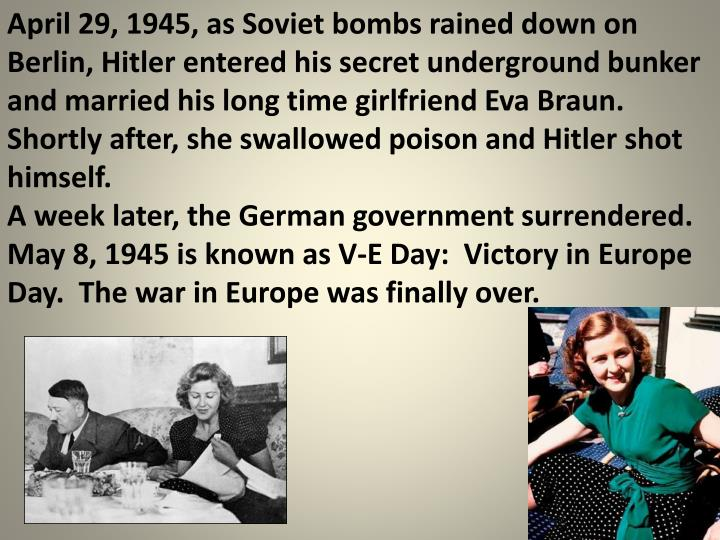 April 29, 1945, as Soviet bombs rained down on Berlin, Hitler entered his secret underground bunker and married his long time girlfriend Eva Braun.