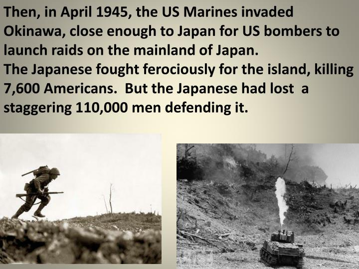 Then, in April 1945, the US Marines invaded Okinawa, close enough to Japan for US bombers to launch raids on the mainland of Japan.