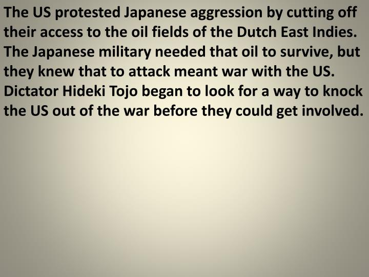 The US protested Japanese aggression by cutting off their access to the oil fields of the Dutch East Indies.  The Japanese military needed that oil to survive, but they knew that to attack meant war with the US.