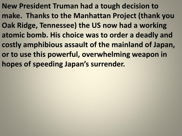 New President Truman had a tough decision to make.  Thanks to the Manhattan Project (thank you Oak Ridge, Tennessee) the US now had a working atomic bomb. His choice was to order a deadly and costly amphibious assault of the mainland of Japan, or to use this powerful, overwhelming weapon in hopes of speeding Japan's surrender.